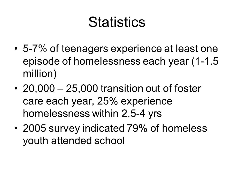 Statistics 5-7% of teenagers experience at least one episode of homelessness each year (1-1.5 million) 20,000 – 25,000 transition out of foster care each year, 25% experience homelessness within yrs 2005 survey indicated 79% of homeless youth attended school