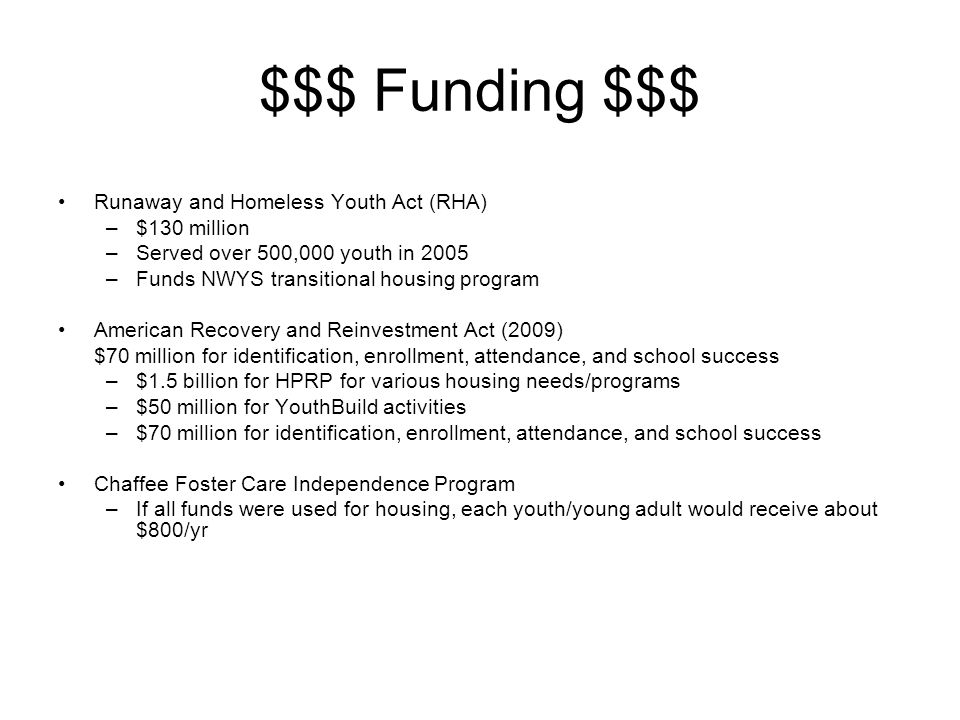 $$$ Funding $$$ Runaway and Homeless Youth Act (RHA) –$130 million –Served over 500,000 youth in 2005 –Funds NWYS transitional housing program American Recovery and Reinvestment Act (2009) $70 million for identification, enrollment, attendance, and school success –$1.5 billion for HPRP for various housing needs/programs –$50 million for YouthBuild activities –$70 million for identification, enrollment, attendance, and school success Chaffee Foster Care Independence Program –If all funds were used for housing, each youth/young adult would receive about $800/yr