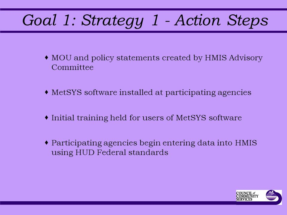 Goal 1: Strategy 1 - Action Steps  MOU and policy statements created by HMIS Advisory Committee  MetSYS software installed at participating agencies  Initial training held for users of MetSYS software  Participating agencies begin entering data into HMIS using HUD Federal standards
