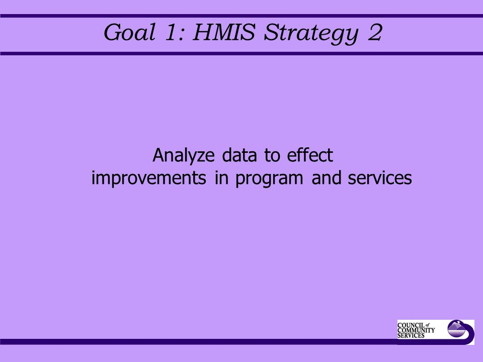 Goal 1: HMIS Strategy 2 Analyze data to effect improvements in program and services
