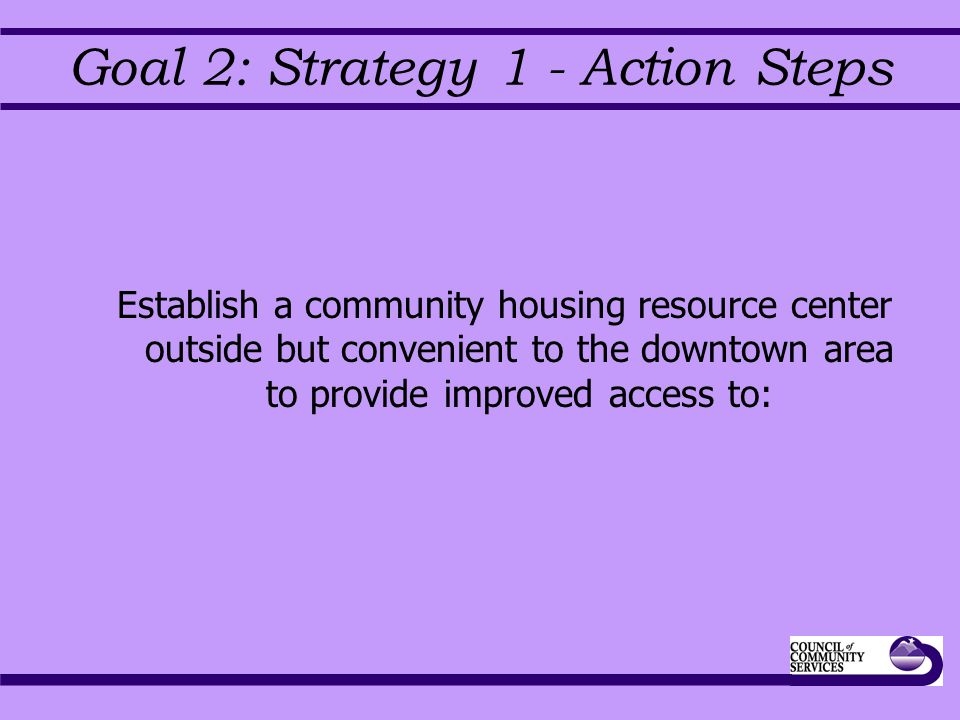 Goal 2: Strategy 1 - Action Steps Establish a community housing resource center outside but convenient to the downtown area to provide improved access to: