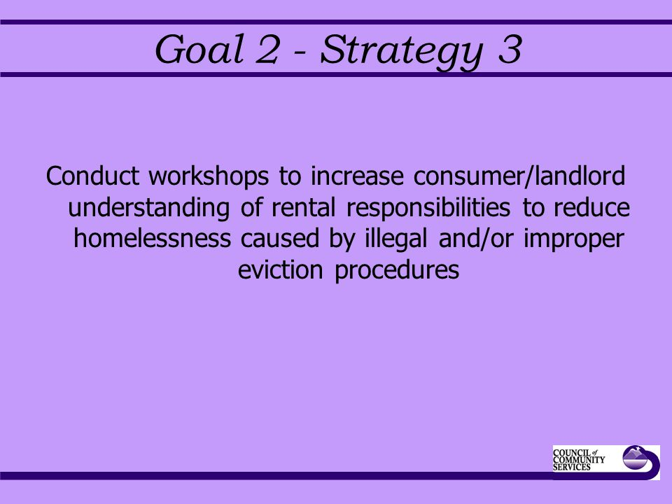 Goal 2 - Strategy 3 Conduct workshops to increase consumer/landlord understanding of rental responsibilities to reduce homelessness caused by illegal and/or improper eviction procedures