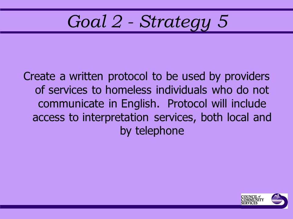 Goal 2 - Strategy 5 Create a written protocol to be used by providers of services to homeless individuals who do not communicate in English.
