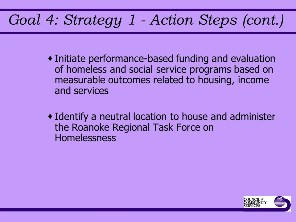 Goal 4: Strategy 1 - Action Steps (cont.)  Initiate performance-based funding and evaluation of homeless and social service programs based on measurable outcomes related to housing, income and services  Identify a neutral location to house and administer the Roanoke Regional Task Force on Homelessness