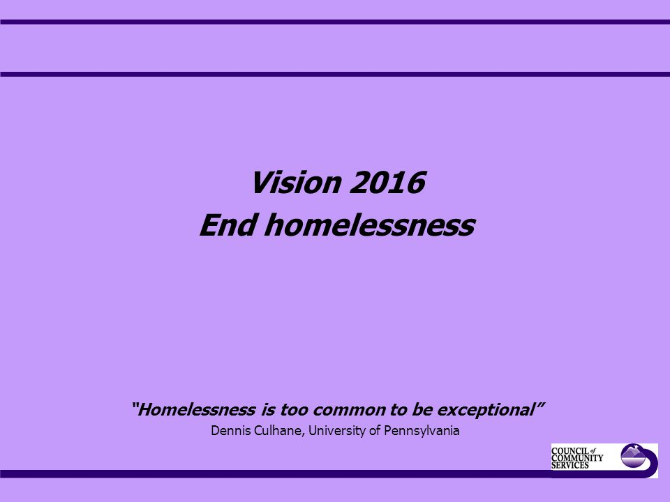 Vision 2016 End homelessness Homelessness is too common to be exceptional Dennis Culhane, University of Pennsylvania