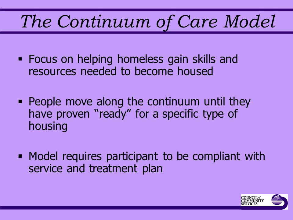 The Continuum of Care Model  Focus on helping homeless gain skills and resources needed to become housed  People move along the continuum until they have proven ready for a specific type of housing  Model requires participant to be compliant with service and treatment plan