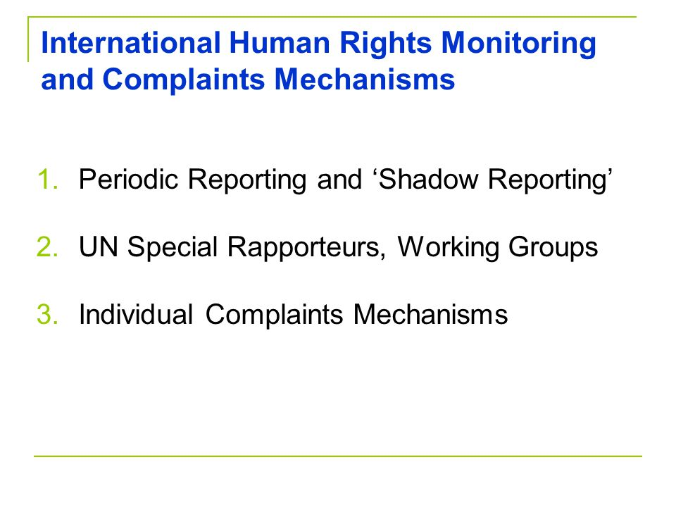 International Human Rights Monitoring and Complaints Mechanisms 1.Periodic Reporting and 'Shadow Reporting' 2.UN Special Rapporteurs, Working Groups 3.Individual Complaints Mechanisms