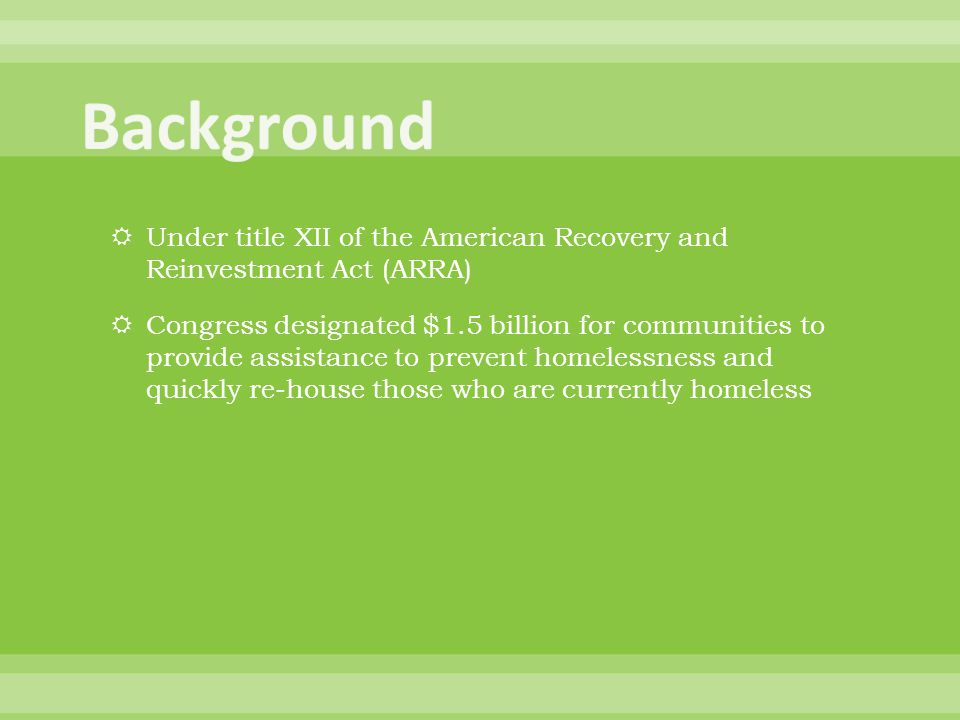  Under title XII of the American Recovery and Reinvestment Act (ARRA)  Congress designated $1.5 billion for communities to provide assistance to prevent homelessness and quickly re-house those who are currently homeless