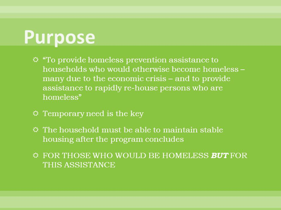  To provide homeless prevention assistance to households who would otherwise become homeless – many due to the economic crisis – and to provide assistance to rapidly re-house persons who are homeless  Temporary need is the key  The household must be able to maintain stable housing after the program concludes  FOR THOSE WHO WOULD BE HOMELESS BUT FOR THIS ASSISTANCE