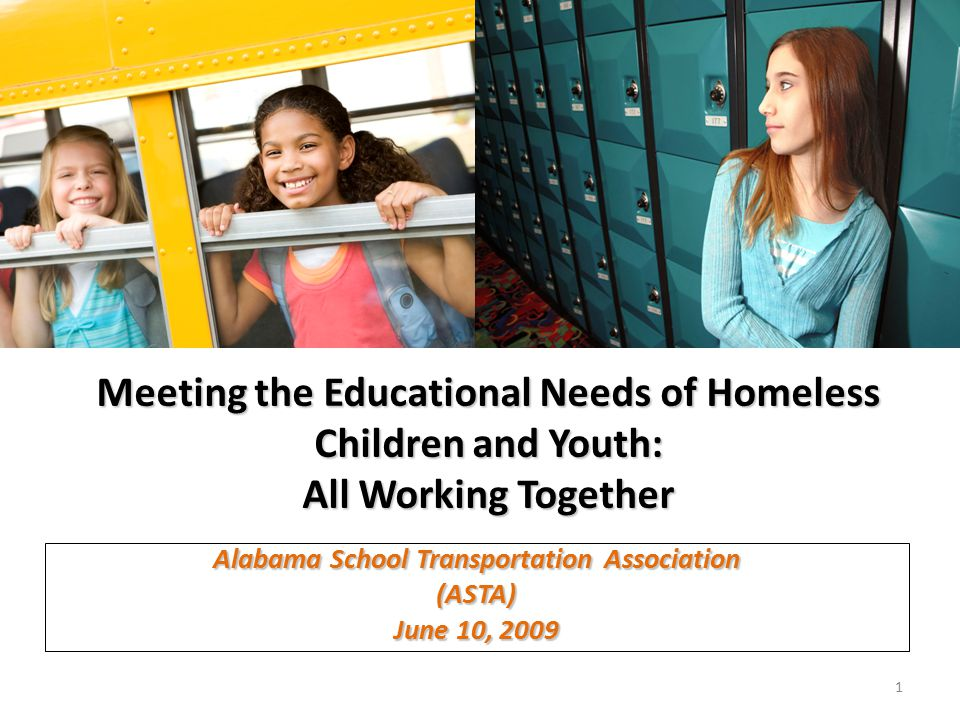 Meeting the Educational Needs of Homeless Children and Youth: All Working Together Alabama School Transportation Association (ASTA) June 10,