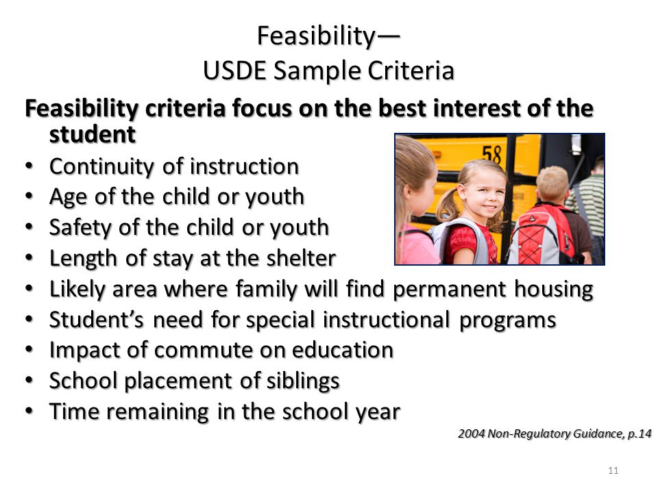 Feasibility— USDE Sample Criteria Feasibility criteria focus on the best interest of the student Continuity of instruction Continuity of instruction Age of the child or youth Age of the child or youth Safety of the child or youth Safety of the child or youth Length of stay at the shelter Length of stay at the shelter Likely area where family will find permanent housing Likely area where family will find permanent housing Student's need for special instructional programs Student's need for special instructional programs Impact of commute on education Impact of commute on education School placement of siblings School placement of siblings Time remaining in the school year Time remaining in the school year 2004 Non-Regulatory Guidance, p.14 11