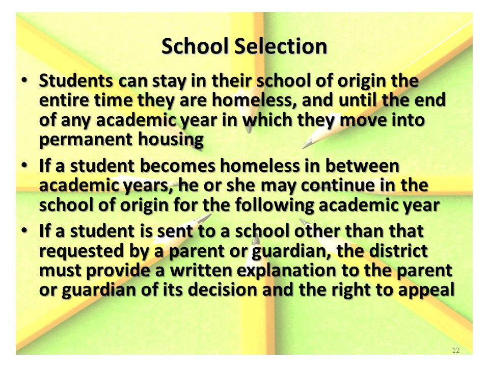 School Selection Students can stay in their school of origin the entire time they are homeless, and until the end of any academic year in which they move into permanent housing Students can stay in their school of origin the entire time they are homeless, and until the end of any academic year in which they move into permanent housing If a student becomes homeless in between academic years, he or she may continue in the school of origin for the following academic year If a student becomes homeless in between academic years, he or she may continue in the school of origin for the following academic year If a student is sent to a school other than that requested by a parent or guardian, the district must provide a written explanation to the parent or guardian of its decision and the right to appeal If a student is sent to a school other than that requested by a parent or guardian, the district must provide a written explanation to the parent or guardian of its decision and the right to appeal 12