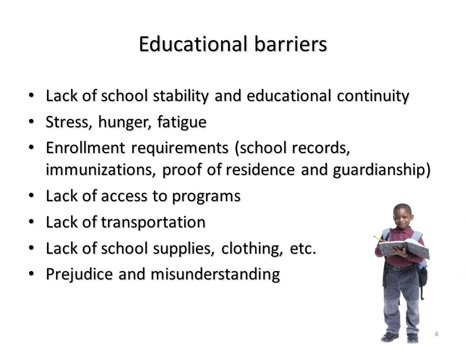 Educational barriers Lack of school stability and educational continuity Lack of school stability and educational continuity Stress, hunger, fatigue Stress, hunger, fatigue Enrollment requirements (school records, immunizations, proof of residence and guardianship) Enrollment requirements (school records, immunizations, proof of residence and guardianship) Lack of access to programs Lack of access to programs Lack of transportation Lack of transportation Lack of school supplies, clothing, etc.