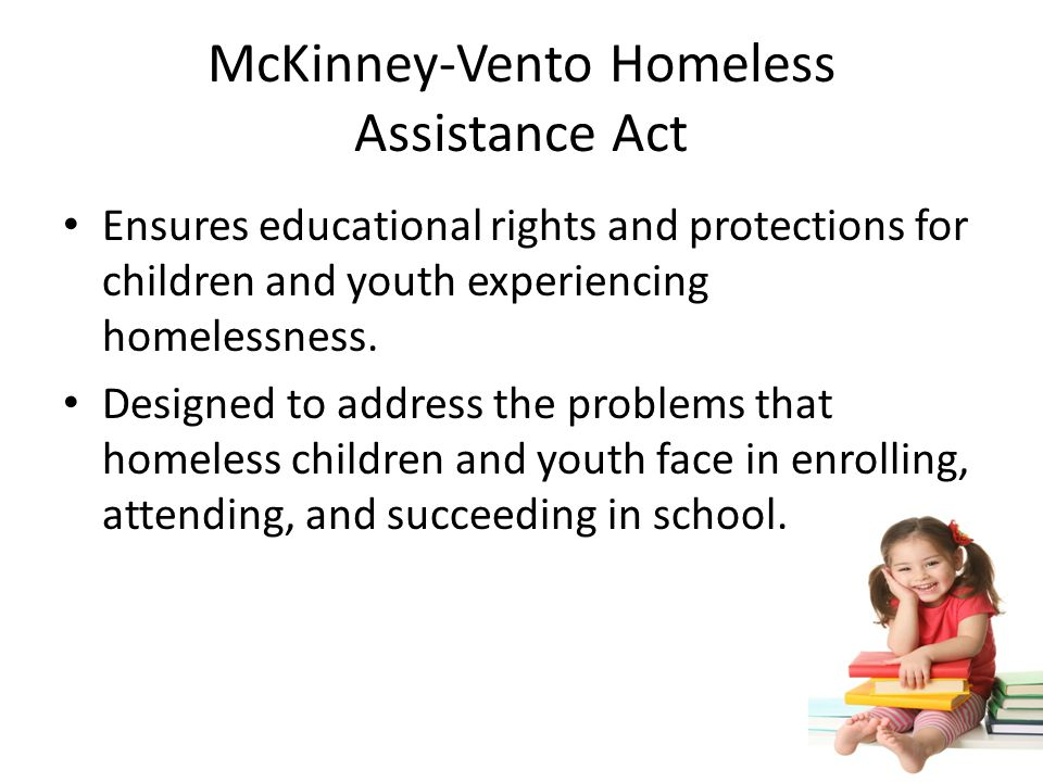 McKinney-Vento Homeless Assistance Act Ensures educational rights and protections for children and youth experiencing homelessness.