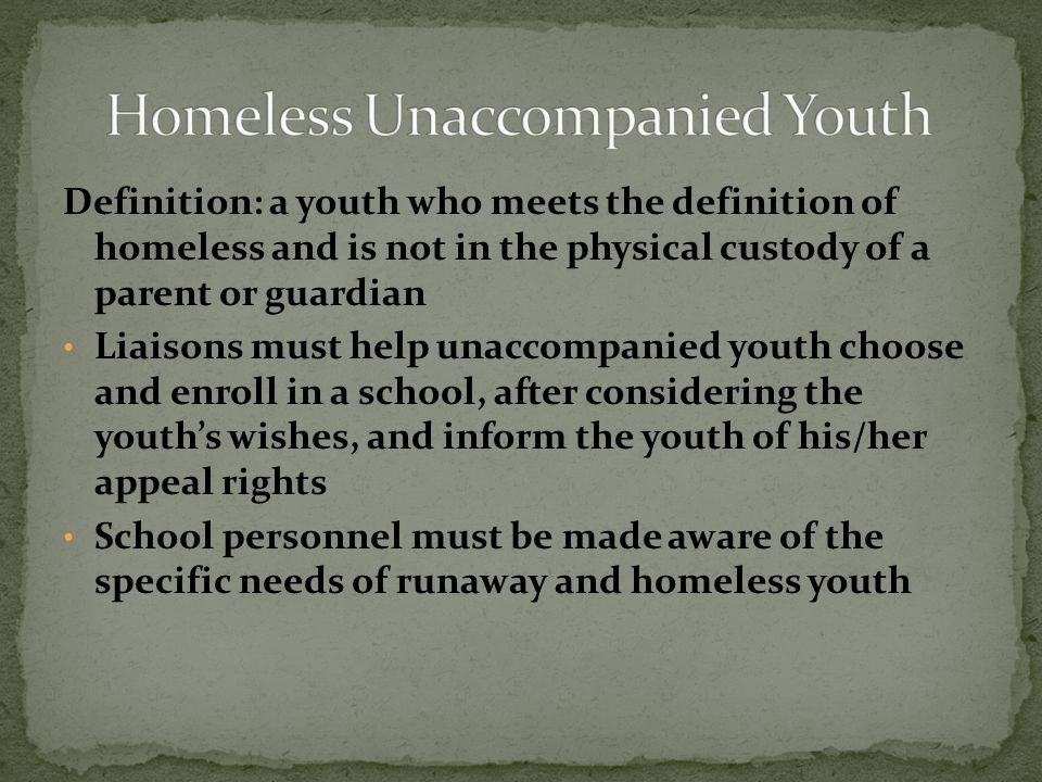Definition: a youth who meets the definition of homeless and is not in the physical custody of a parent or guardian Liaisons must help unaccompanied youth choose and enroll in a school, after considering the youth's wishes, and inform the youth of his/her appeal rights School personnel must be made aware of the specific needs of runaway and homeless youth