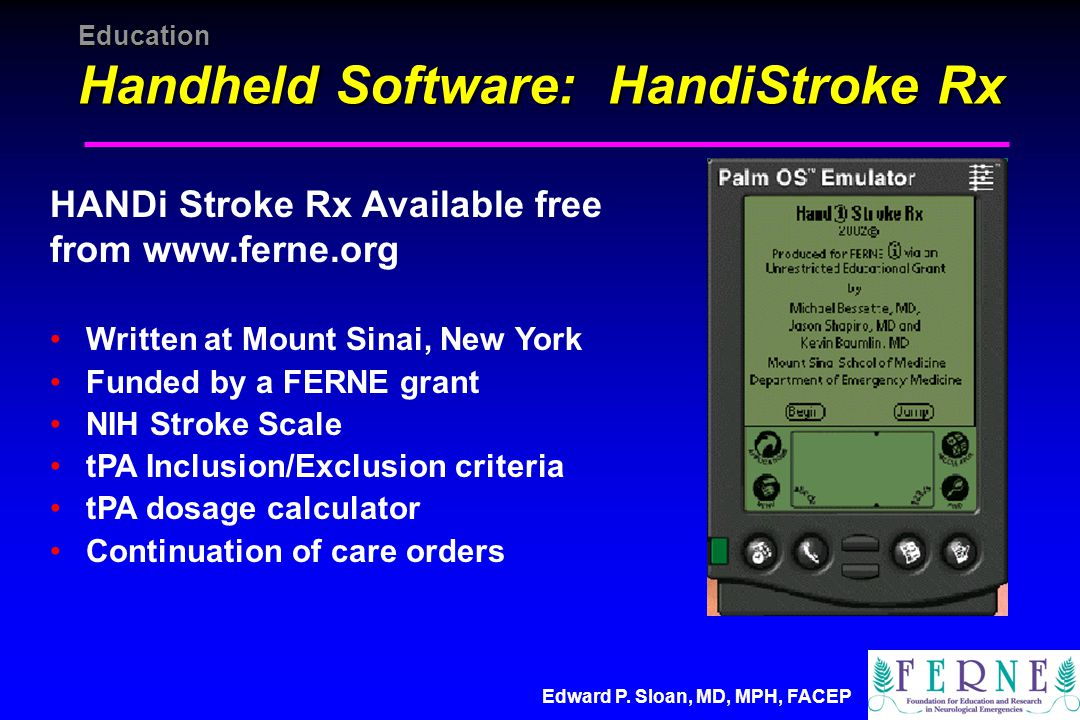 Education Handheld Software: HandiStroke Rx HANDi Stroke Rx Available free from   Written at Mount Sinai, New York Funded by a FERNE grant NIH Stroke Scale tPA Inclusion/Exclusion criteria tPA dosage calculator Continuation of care orders