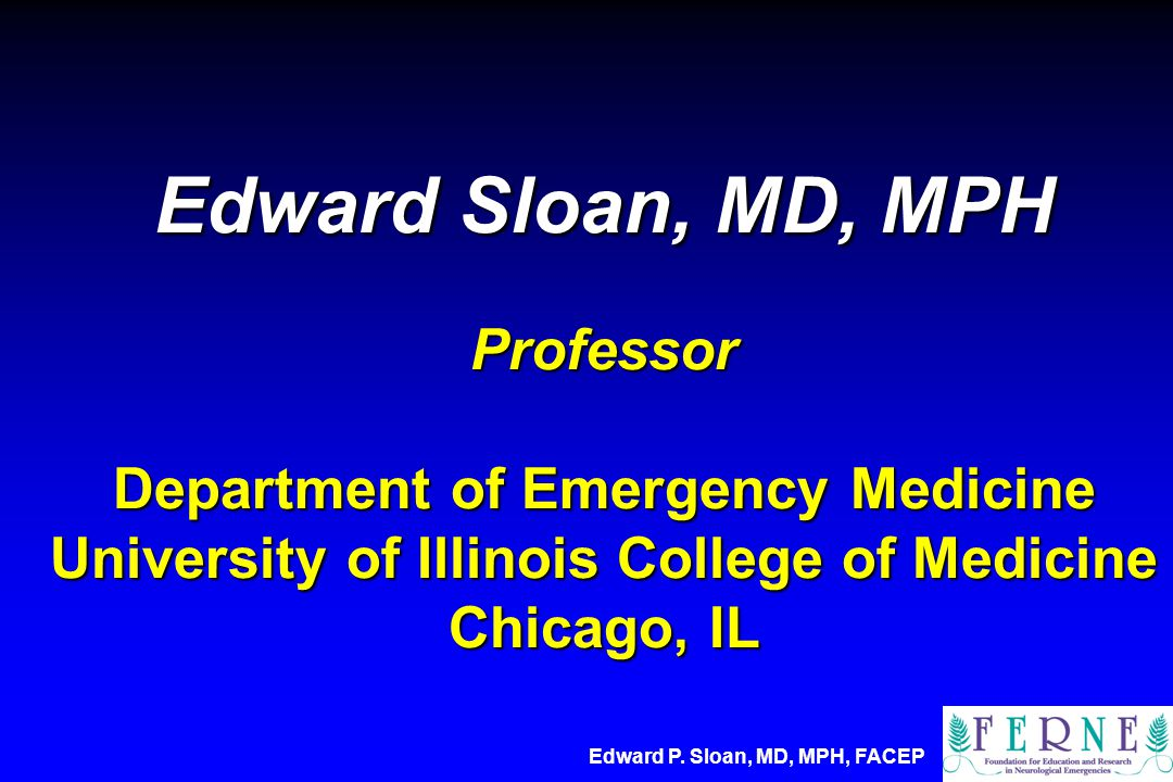 Edward Sloan, MD, MPH Professor Department of Emergency Medicine University of Illinois College of Medicine Chicago, IL Edward P.