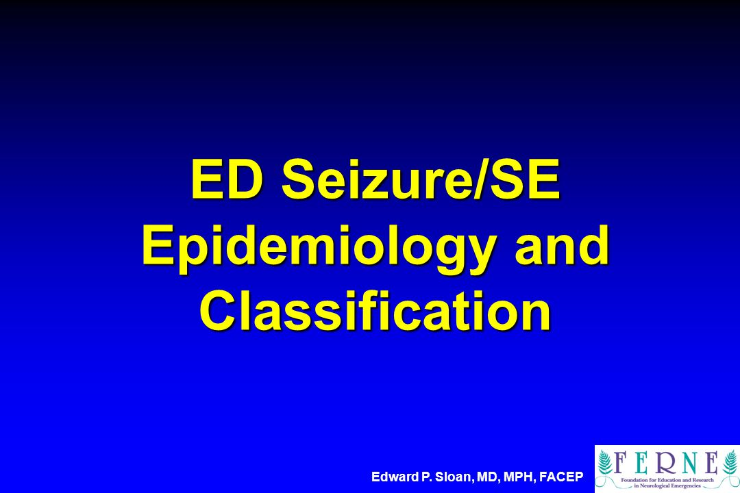 ED Seizure/SE Epidemiology and Classification Edward P. Sloan, MD, MPH, FACEP