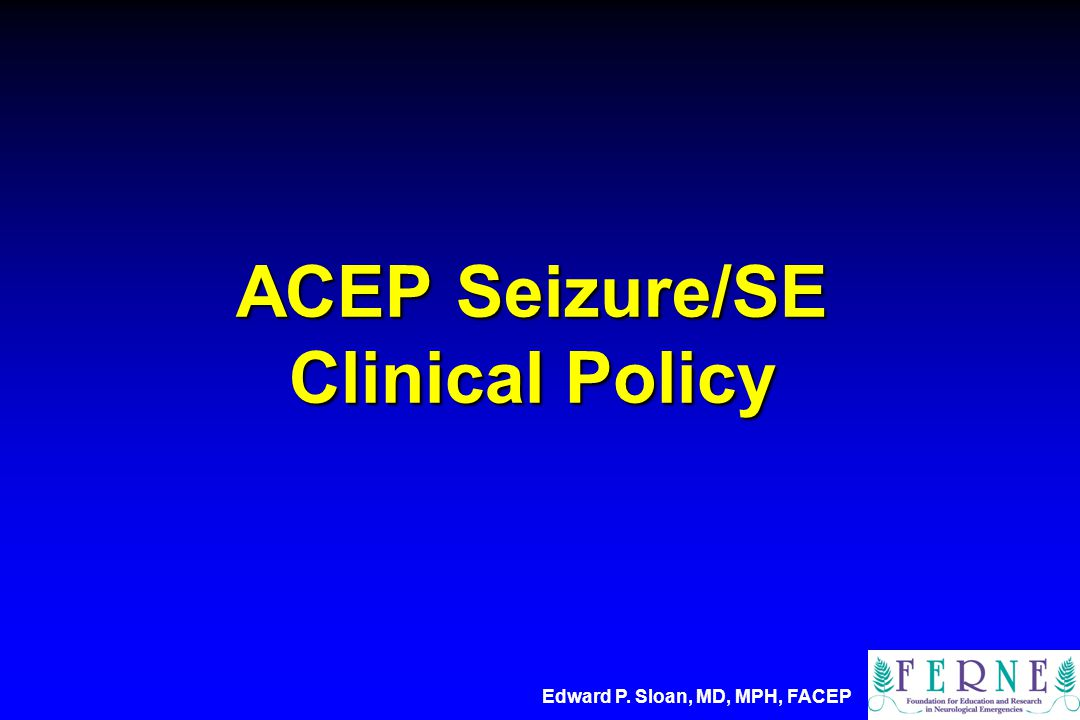 ACEP Seizure/SE Clinical Policy Edward P. Sloan, MD, MPH, FACEP