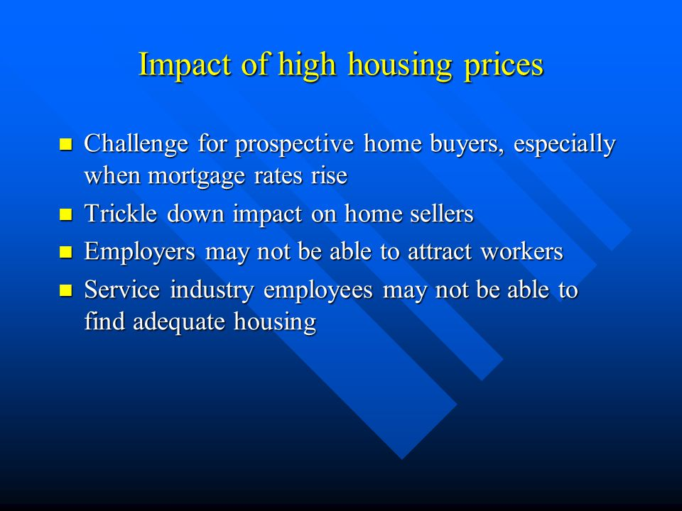 Impact of high housing prices Challenge for prospective home buyers, especially when mortgage rates rise Challenge for prospective home buyers, especially when mortgage rates rise Trickle down impact on home sellers Trickle down impact on home sellers Employers may not be able to attract workers Employers may not be able to attract workers Service industry employees may not be able to find adequate housing Service industry employees may not be able to find adequate housing