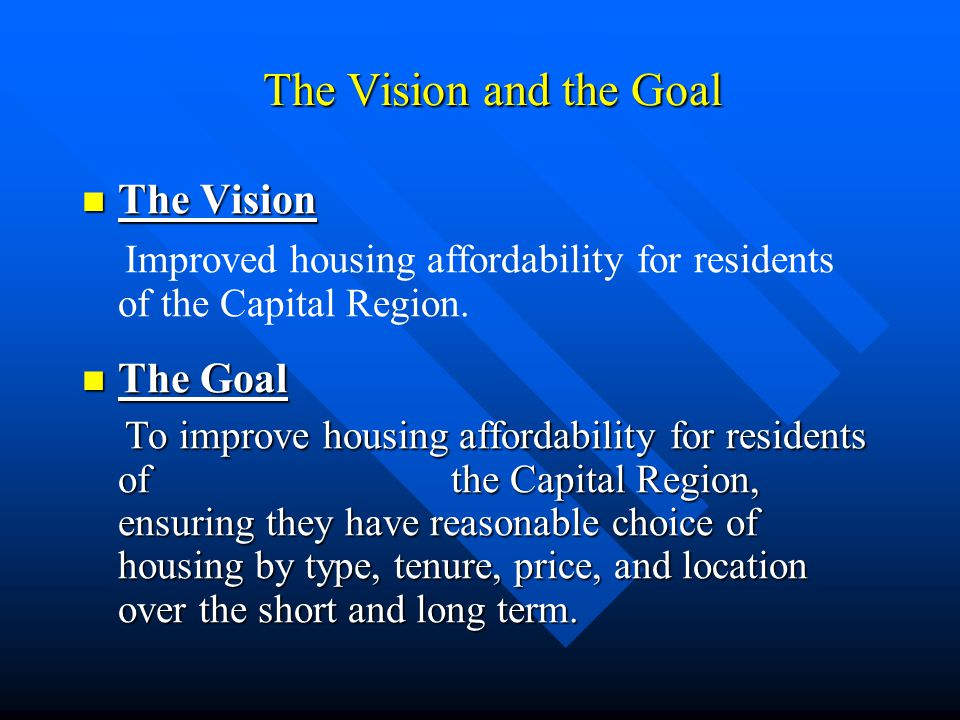 The Vision and the Goal The Vision The Vision Improved housing affordability for residents of the Capital Region.