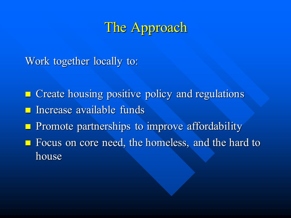 The Approach Work together locally to: Create housing positive policy and regulations Create housing positive policy and regulations Increase available funds Increase available funds Promote partnerships to improve affordability Promote partnerships to improve affordability Focus on core need, the homeless, and the hard to house Focus on core need, the homeless, and the hard to house