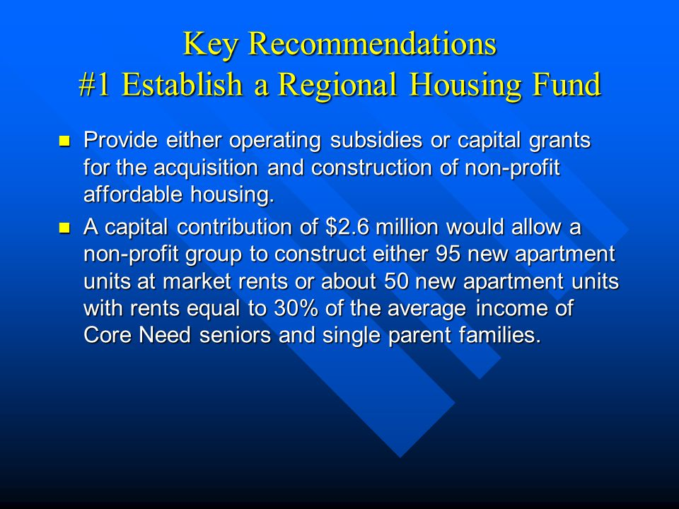 Key Recommendations #1 Establish a Regional Housing Fund Provide either operating subsidies or capital grants for the acquisition and construction of non-profit affordable housing.