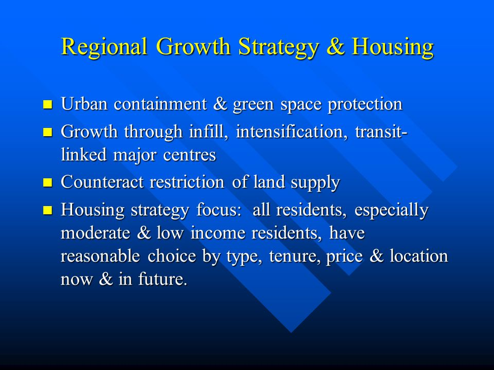 Regional Growth Strategy & Housing Urban containment & green space protection Urban containment & green space protection Growth through infill, intensification, transit- linked major centres Growth through infill, intensification, transit- linked major centres Counteract restriction of land supply Counteract restriction of land supply Housing strategy focus: all residents, especially moderate & low income residents, have reasonable choice by type, tenure, price & location now & in future.