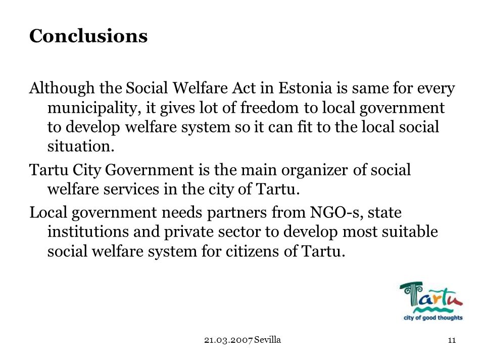 Sevilla11 Conclusions Although the Social Welfare Act in Estonia is same for every municipality, it gives lot of freedom to local government to develop welfare system so it can fit to the local social situation.