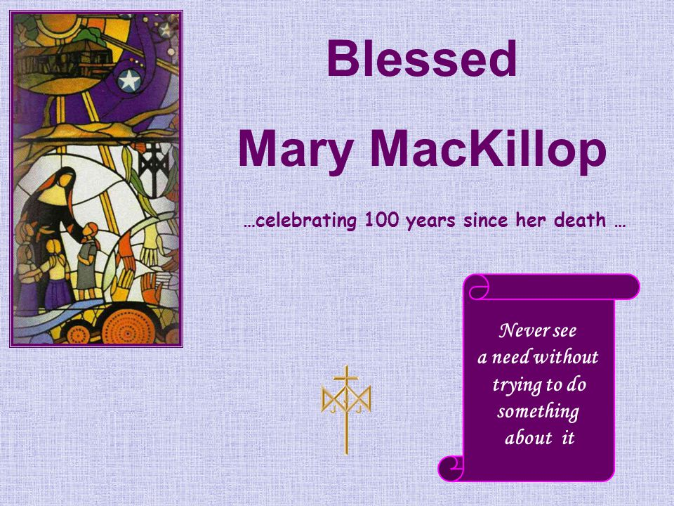 Blessed Mary MacKillop Never see a need without trying to do something about it …celebrating 100 years since her death …