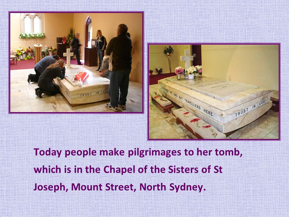 Today people make pilgrimages to her tomb, which is in the Chapel of the Sisters of St Joseph, Mount Street, North Sydney.