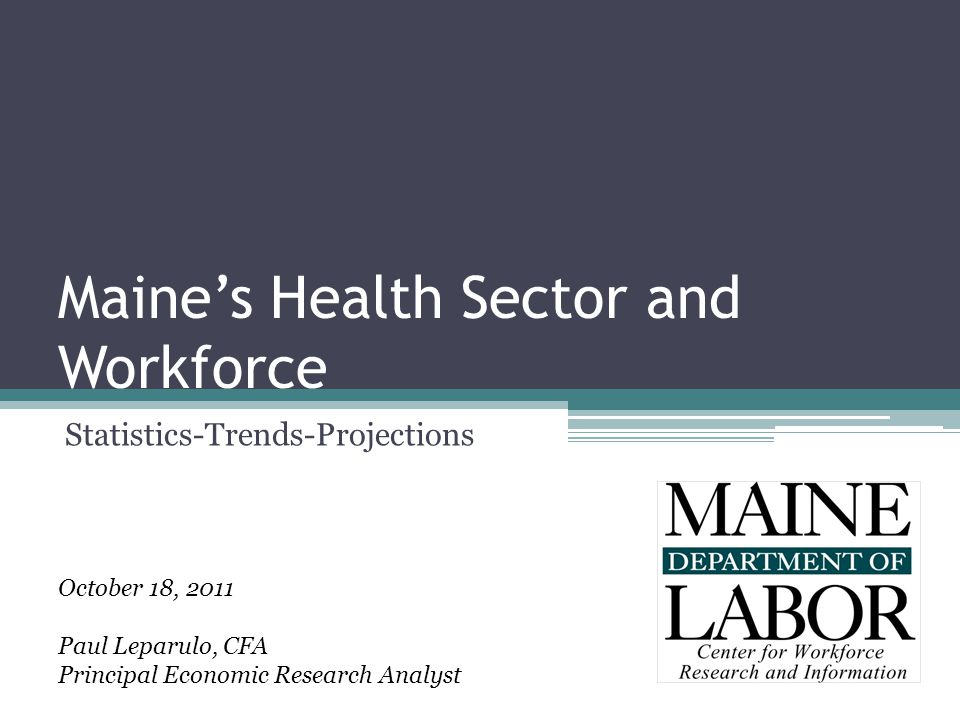Maine's Health Sector and Workforce Statistics-Trends-Projections October 18, 2011 Paul Leparulo, CFA Principal Economic Research Analyst