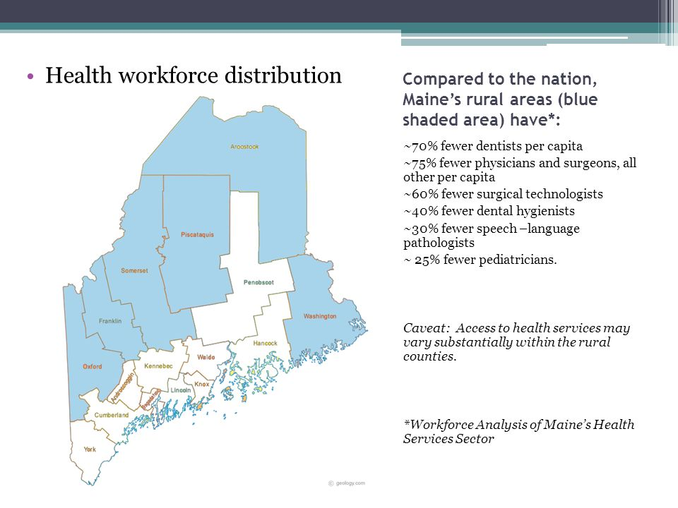 Compared to the nation, Maine's rural areas (blue shaded area) have*: ~70% fewer dentists per capita ~75% fewer physicians and surgeons, all other per capita ~60% fewer surgical technologists ~40% fewer dental hygienists ~30% fewer speech –language pathologists ~ 25% fewer pediatricians.