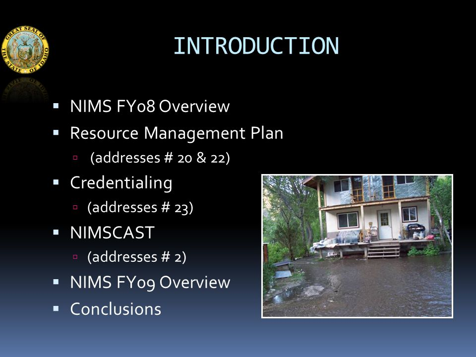 INTRODUCTION  NIMS FY08 Overview  Resource Management Plan  (addresses # 20 & 22)  Credentialing  (addresses # 23)  NIMSCAST  (addresses # 2)  NIMS FY09 Overview  Conclusions