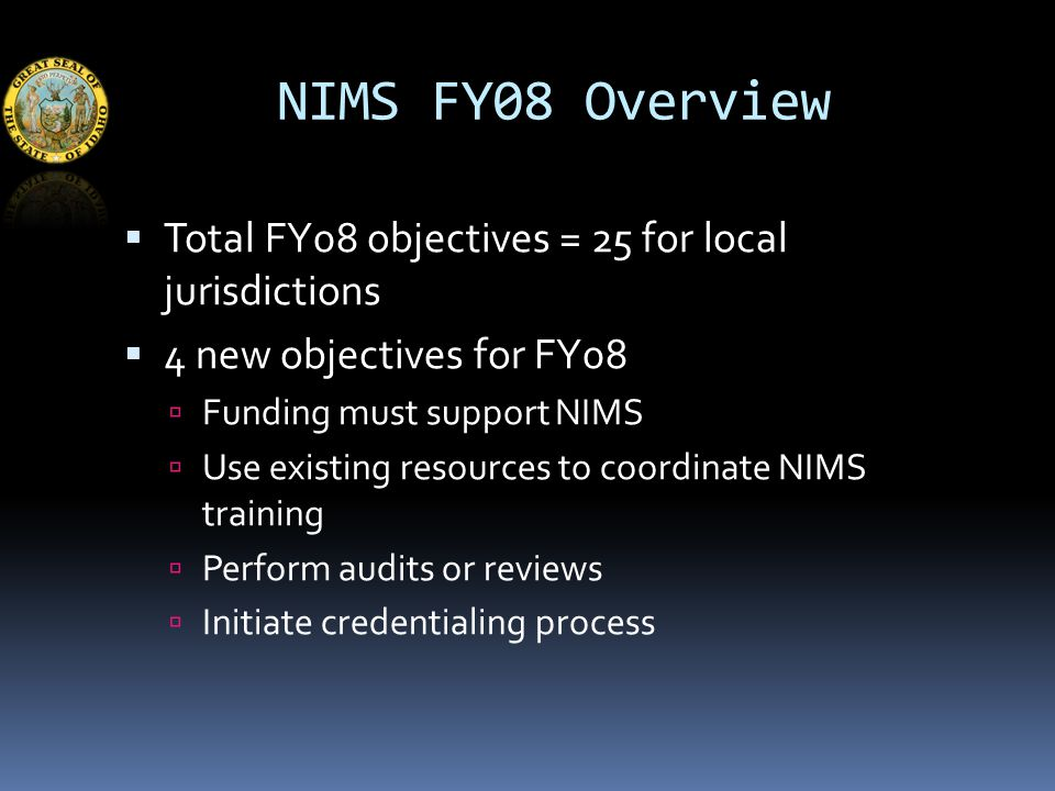 NIMS FY08 Overview  Total FY08 objectives = 25 for local jurisdictions  4 new objectives for FY08  Funding must support NIMS  Use existing resources to coordinate NIMS training  Perform audits or reviews  Initiate credentialing process