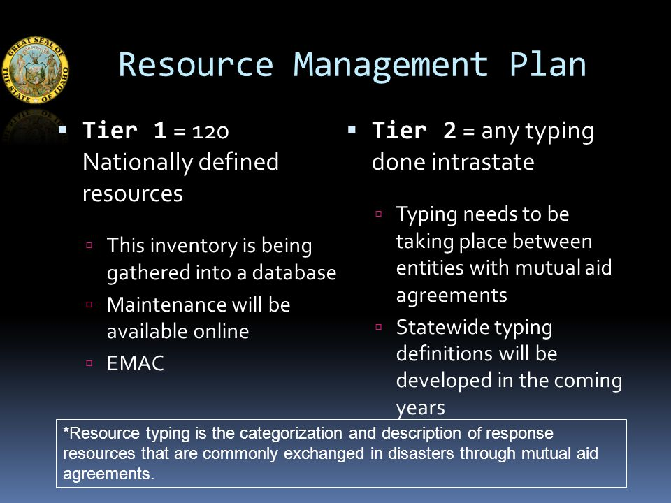 Resource Management Plan  Tier 1 = 120 Nationally defined resources  This inventory is being gathered into a database  Maintenance will be available online  EMAC  Tier 2 = any typing done intrastate  Typing needs to be taking place between entities with mutual aid agreements  Statewide typing definitions will be developed in the coming years *Resource typing is the categorization and description of response resources that are commonly exchanged in disasters through mutual aid agreements.