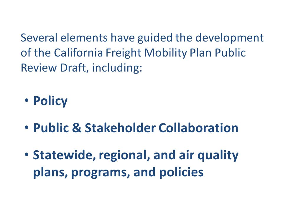 Several elements have guided the development of the California Freight Mobility Plan Public Review Draft, including: Policy Public & Stakeholder Collaboration Statewide, regional, and air quality plans, programs, and policies