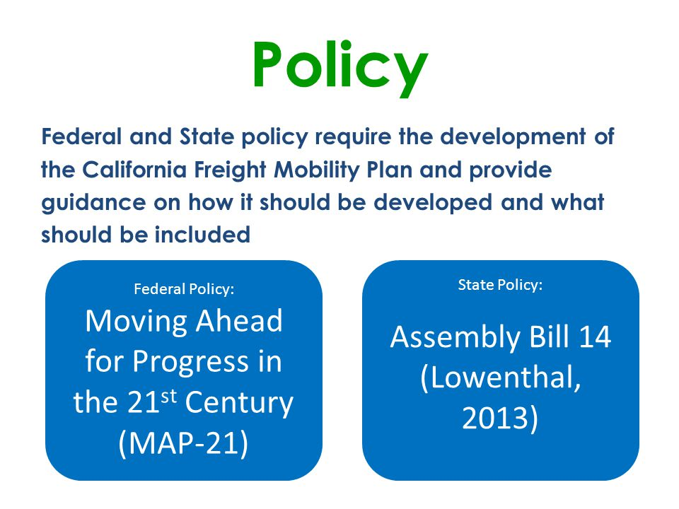 Federal and State policy require the development of the California Freight Mobility Plan and provide guidance on how it should be developed and what should be included Policy Federal Policy: Moving Ahead for Progress in the 21 st Century (MAP-21) State Policy: Assembly Bill 14 (Lowenthal, 2013)