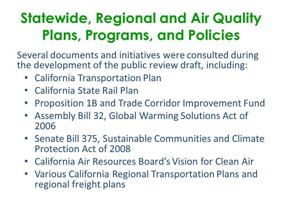 Several documents and initiatives were consulted during the development of the public review draft, including: California Transportation Plan California State Rail Plan Proposition 1B and Trade Corridor Improvement Fund Assembly Bill 32, Global Warming Solutions Act of 2006 Senate Bill 375, Sustainable Communities and Climate Protection Act of 2008 California Air Resources Board's Vision for Clean Air Various California Regional Transportation Plans and regional freight plans Statewide, Regional and Air Quality Plans, Programs, and Policies