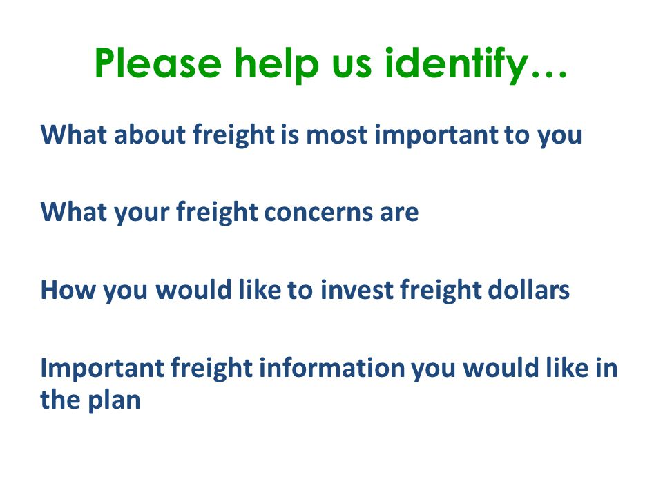 Please help us identify… What about freight is most important to you What your freight concerns are How you would like to invest freight dollars Important freight information you would like in the plan