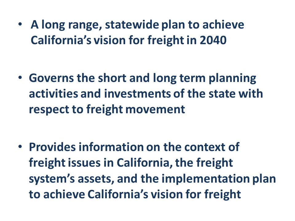 A long range, statewide plan to achieve California's vision for freight in 2040 Governs the short and long term planning activities and investments of the state with respect to freight movement Provides information on the context of freight issues in California, the freight system's assets, and the implementation plan to achieve California's vision for freight