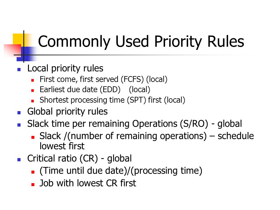 Commonly Used Priority Rules Local priority rules First come, first served (FCFS) (local) Earliest due date (EDD)(local) Shortest processing time (SPT) first (local) Global priority rules Slack time per remaining Operations (S/RO) - global Slack /(number of remaining operations) – schedule lowest first Critical ratio (CR) - global (Time until due date)/(processing time) Job with lowest CR first