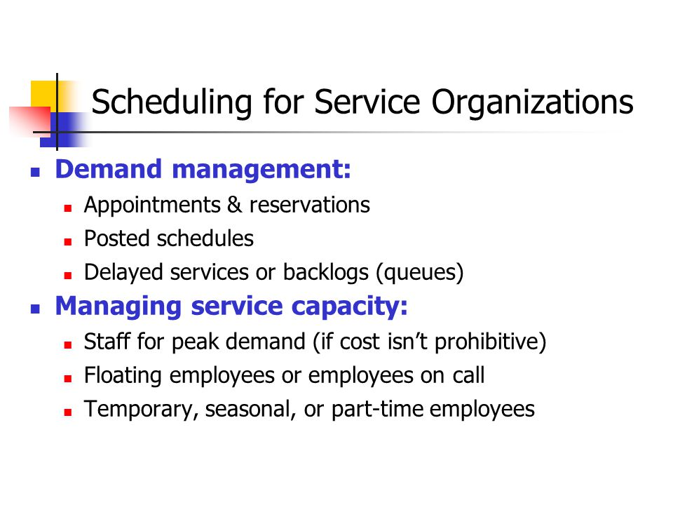 Scheduling for Service Organizations Demand management: Appointments & reservations Posted schedules Delayed services or backlogs (queues) Managing service capacity: Staff for peak demand (if cost isn't prohibitive) Floating employees or employees on call Temporary, seasonal, or part-time employees