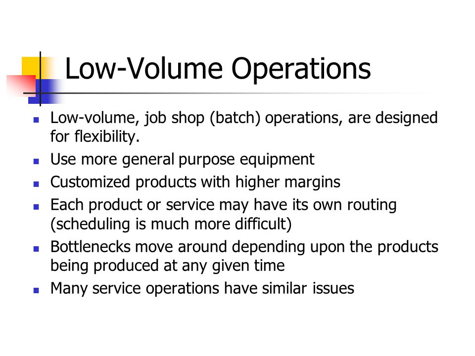 Low-Volume Operations Low-volume, job shop (batch) operations, are designed for flexibility.