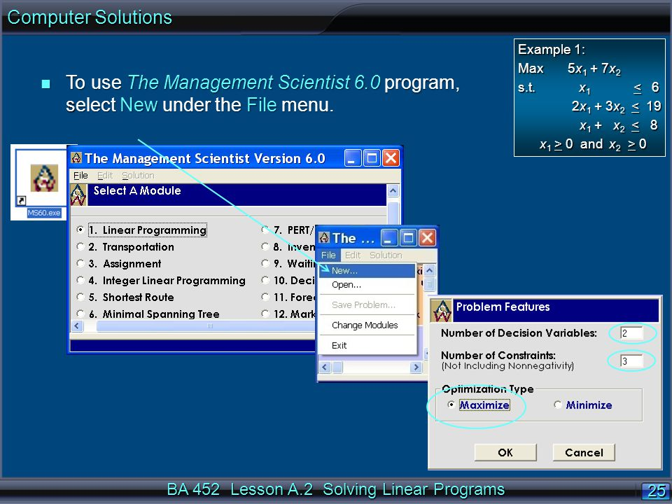 BA 452 Lesson A.2 Solving Linear Programs 25 n To use The Management Scientist 6.0 program, select New under the File menu.