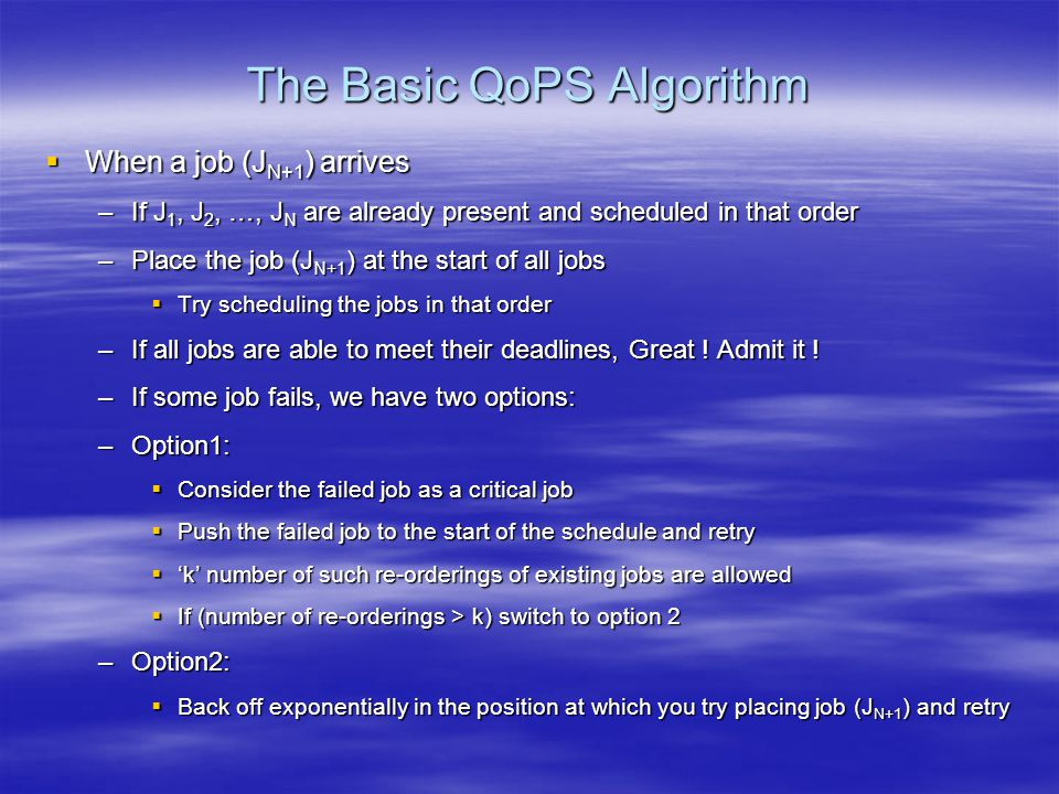 The Basic QoPS Algorithm  When a job (J N+1 ) arrives –If J 1, J 2, …, J N are already present and scheduled in that order –Place the job (J N+1 ) at the start of all jobs  Try scheduling the jobs in that order –If all jobs are able to meet their deadlines, Great .