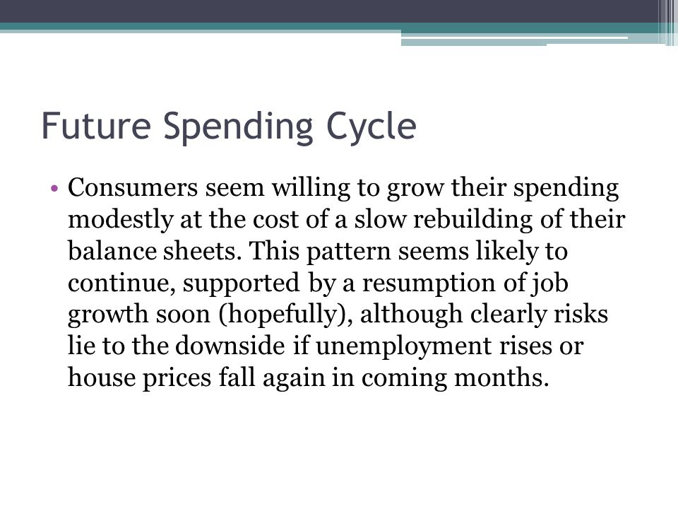 Future Spending Cycle Consumers seem willing to grow their spending modestly at the cost of a slow rebuilding of their balance sheets.