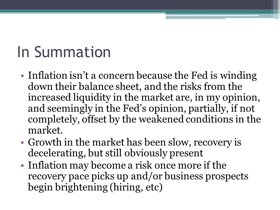 In Summation Inflation isn't a concern because the Fed is winding down their balance sheet, and the risks from the increased liquidity in the market are, in my opinion, and seemingly in the Fed's opinion, partially, if not completely, offset by the weakened conditions in the market.