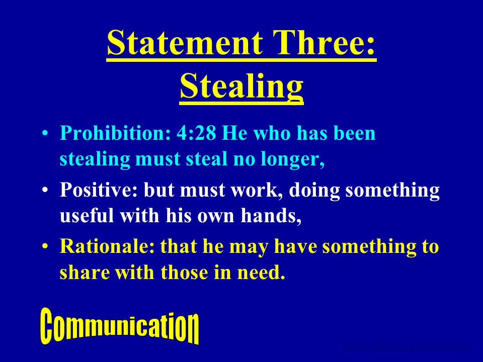 Statement Three: Stealing Prohibition: 4:28 He who has been stealing must steal no longer, Positive: but must work, doing something useful with his own hands, Rationale: that he may have something to share with those in need.