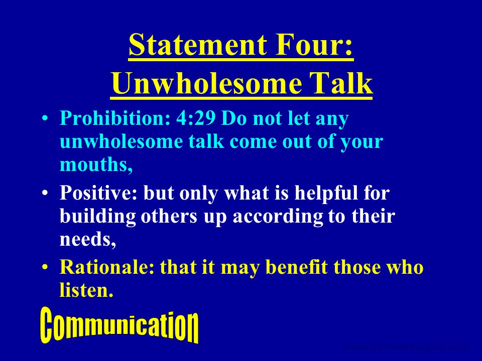 Statement Four: Unwholesome Talk Prohibition: 4:29 Do not let any unwholesome talk come out of your mouths, Positive: but only what is helpful for building others up according to their needs, Rationale: that it may benefit those who listen.